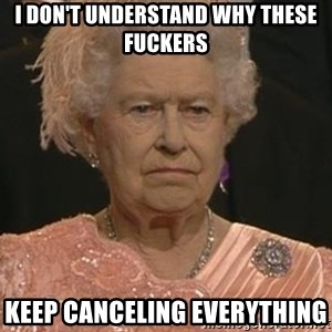 Queen Elizabeth Meme - I don't undeRstand why these fuckers  Keep canceling eveRything