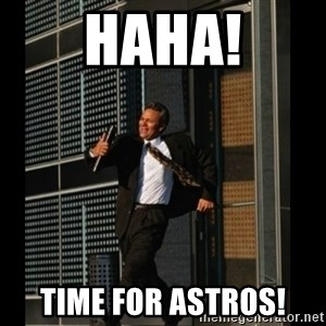 HAHA TIME FOR GUY - Haha! Time for astros!