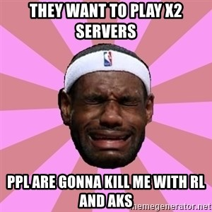 LeBron James - they want to play X2 servers ppl are gonna kill me with RL and AKS