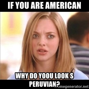 Karen from Mean Girls - if you are american why do yoou look s peruvian?
