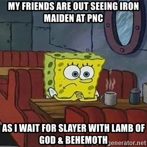 Coffee shop spongebob - My friends are out seeing Iron Maiden at PNC As I wait for Slayer With Lamb of God & Behemoth