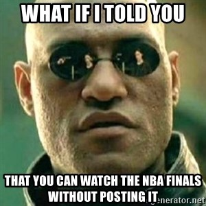 what if i told you matri - What if i told you That You can watch the nba finals without posting it