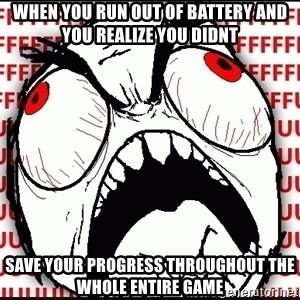 Maximum Fffuuu - When you run out of battery and you realize you didnt Save your proGress throughout the whole enTire game
