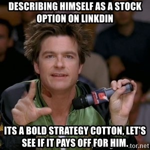 Bold Strategy Cotton - describing himself as a stock option on linkdin its a bold strategy cotton, let's see if it pays off for him.