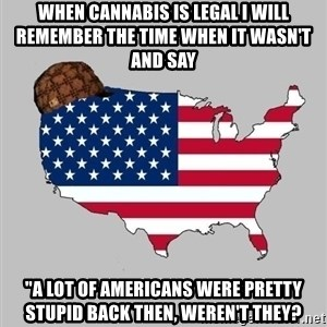 "Scumbag America2 - when cannabis is legal I will remember the time when it wasn't and say  ""A lot of americans were pretty stupid back then, weren't they?"