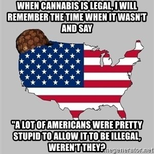 "Scumbag America2 - When cannabis is legal, i will remember the time when it wasn't and say ""a lot of americans were pretty stupid to allow it to be illegal, weren't they?"