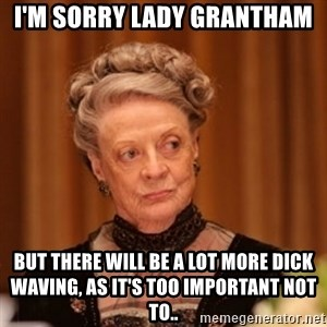 Dowager Countess of Grantham - I'm sorry Lady Grantham But there will be a lot more dick waving, as it's too important not to..