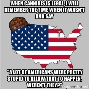 "Scumbag America2 - When Cannibis is legal, I will remember the time when it wasn't and say  ""A lot of Americans were pretty stupid to allow that to happen, weren't they?"""