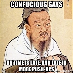 Confucious - Confucious Says on time is late, and late is more push-ups