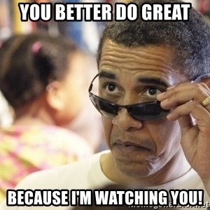 Obamawtf - you better do great because I'M WATCHING YOU!