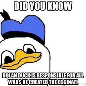 Dolan duck - Did you know Dolan Duck is responsible for all wars he created the egginati