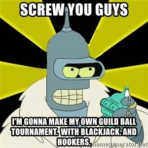 Bender IMHO - SCREW YOU GUYS  I'm gonna make my own guild ball tournament.  With blackjack. And hookers.