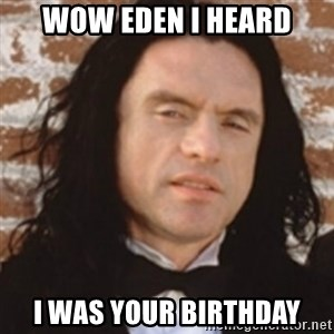 Disgusted Tommy Wiseau - Wow Eden I heard I was your birthday