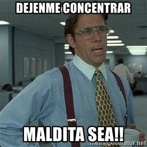 Yeah that'd be great... - Dejenme concentrar Maldita sea!!