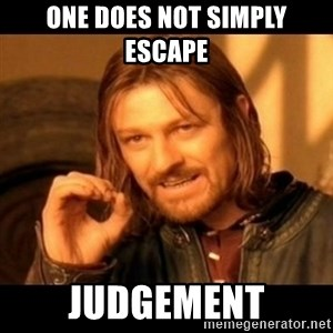 Does not simply walk into mordor Boromir  - ONe DOES NOT SIMPLY ESCAPE  JUDGEMENT