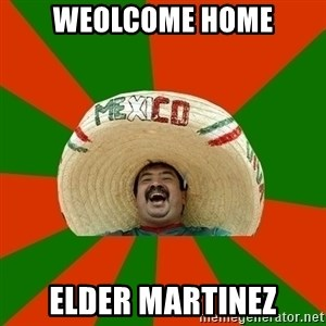 Successful Mexican - WEOLCOME HOME ELDER MARTINEZ