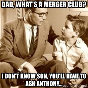father son  - Dad, what's a merger club? I don't know son, you'll have to ask Anthony...