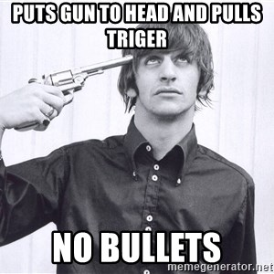 Sad Life Of Ringo Starr - puts gun to head and pulls triger  no bullets