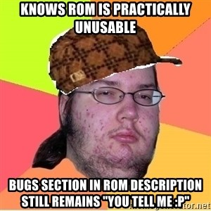 "Scumbag nerd - kNOWS ROM IS PRACTICALLY UNUSABLE bUGS SECTION IN ROM DESCRIPTION STILL REMAINS ""yOU tELL ME :p"""