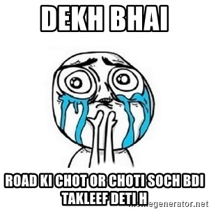 Crying face - Dekh bhai  ROAD KI CHOT OR CHOTI SOCH BDI TAKLEEF DETI H