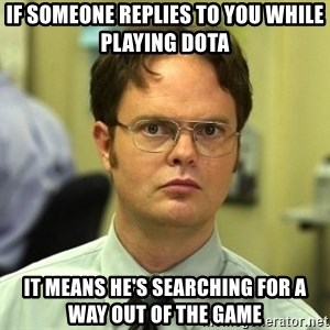 False guy - if someone replies to you while playing dota it means he's searching for a way out of the game