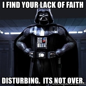 Bitch Darth Vader - I find your lack of faith disturbing.  Its not over.