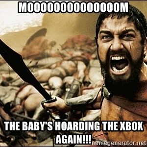 This Is Sparta Meme - MOOOOOOOOOOOOOOM the baby's hoarding the xbox again!!!