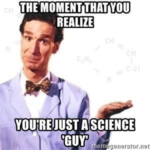 Bill Nye - The moment that you realize you're just a science 'guy'