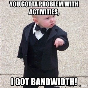 gangster baby - You gotta problem with activities, I got bandwidth!