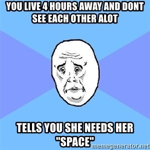 """Okay Guy - You live 4 hours away and dont see each other ALot Tells you she neEds her """"space"""""""