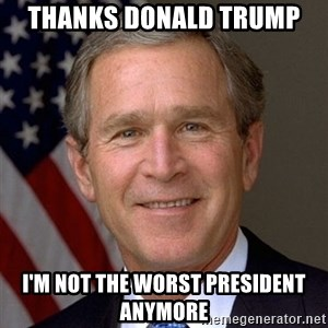 George Bush - thanks donald trump I'm not the worst president anymore