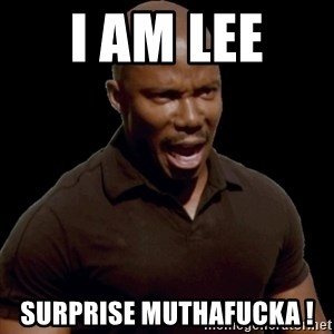 surprise motherfucker - I am Lee  Surprise MUTHAFUCKA !