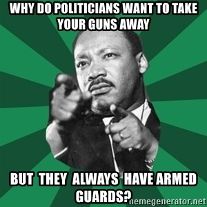 Martin Luther King jr.  - why do politicians want to take your guns away but  they  always  have armed  guards?