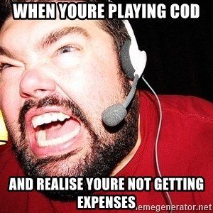 Angry Gamer - When youre playing cod And realise youre not getting expenses