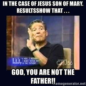 Maury Povich Father - in the case of jesus son of mary. resultsshow that . . . God, you are not the father!!