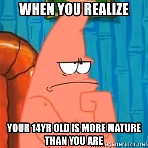 Patrick Wtf? - When you realize Your 14yr old is more mature than you are