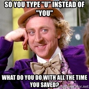 """Willy Wonka - So you type """"u"""" instead of """"you"""" What do you do with all the time you saved?"""