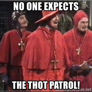 spanish inquisition - No one expects The thot patrol!