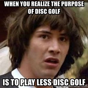 Conspiracy Guy - When you realize the purpose of disc golf Is to play less disc GOLf