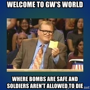 drew carey - WElcome to gw's world where bombs are safe and soldiers aren't allowed to die
