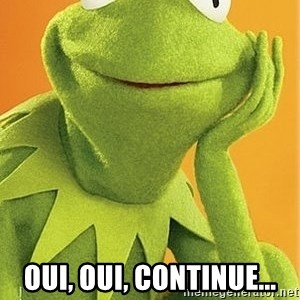 Kermit the frog -  Oui, oui, continue...