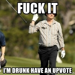 Fuck It Bill Murray - Fuck it I'm drunk have an upvote