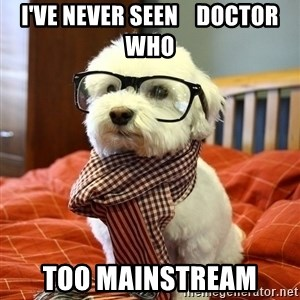 hipster dog - I've never seen    Doctor Who too mainstream