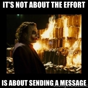Not about the money joker - It's not about the effort is about sending a message