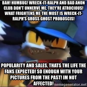 Angry Klonoa - Bah! Humbug! Wreck-It-Ralph and Bad Anon Club don't unnerve me, they're atrocious! What frightens me the most is Wreck-It-Ralph's gross ghost proboscis! Popularity and sales, thats the life the fans expected! So enough with your pictures from the past! Im not affected!