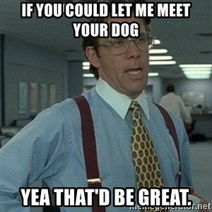 Office Space Boss - if you could let me meet your dog Yea that'd be great.