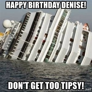 Sunk Cruise Ship - Happy birthday Denise! Don't get too tipsy!