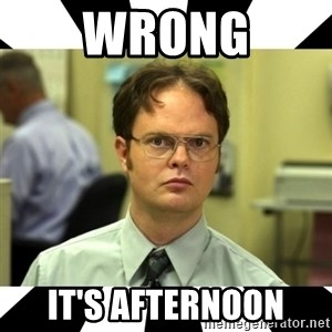 Dwight from the Office - WRONG It's afternoon