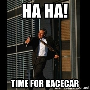 HAHA TIME FOR GUY - Ha ha! Time for racecar