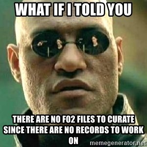 What if I told you / Matrix Morpheus - WHAT IF I TOLD YOU THERE ARE NO F02 FILES TO CURATE SINCE THERE ARE NO RECORDS TO WORK ON
